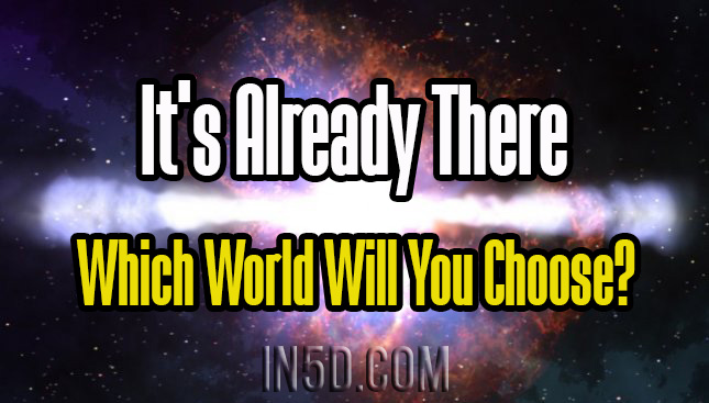 It's Already There – Which World Will You Choose? : In5D Esoteric, Metaphysical, and Spiritual Database