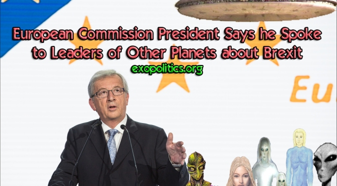 Exopolitics » European Commission President Says he Spoke to Leaders of Other Planets about Brexit