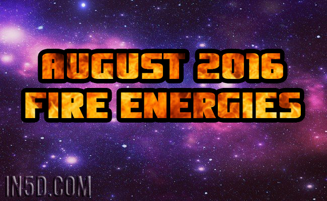 August 2016 Fire Energies : In5D Esoteric, Metaphysical, and Spiritual Database