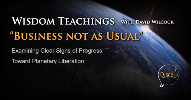 Wisdom Teachings with David Wilcock – Business not as Usual – Examining Clear Signs of Progress toward Planetary Liberation