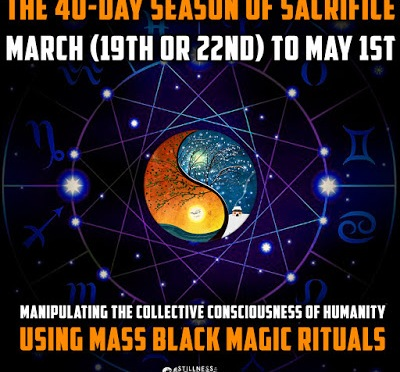 The 40-Day Season of Sacrifice: March (19th or 22nd) to May 1st | Manipulating the Collective Consciousness of Humanity Using Mass Black Magic Rituals | Stillness in the Storm